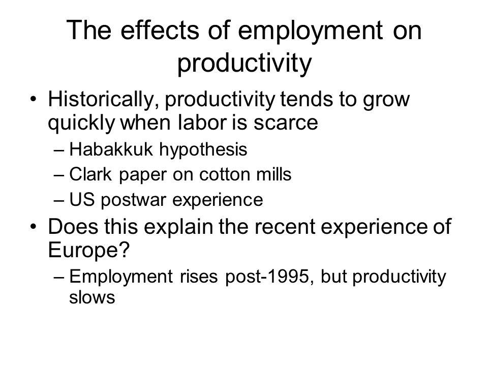 The effects of employment on productivity Historically, productivity tends to grow quickly when labor is scarce –Habakkuk hypothesis –Clark paper on cotton mills –US postwar experience Does this explain the recent experience of Europe.
