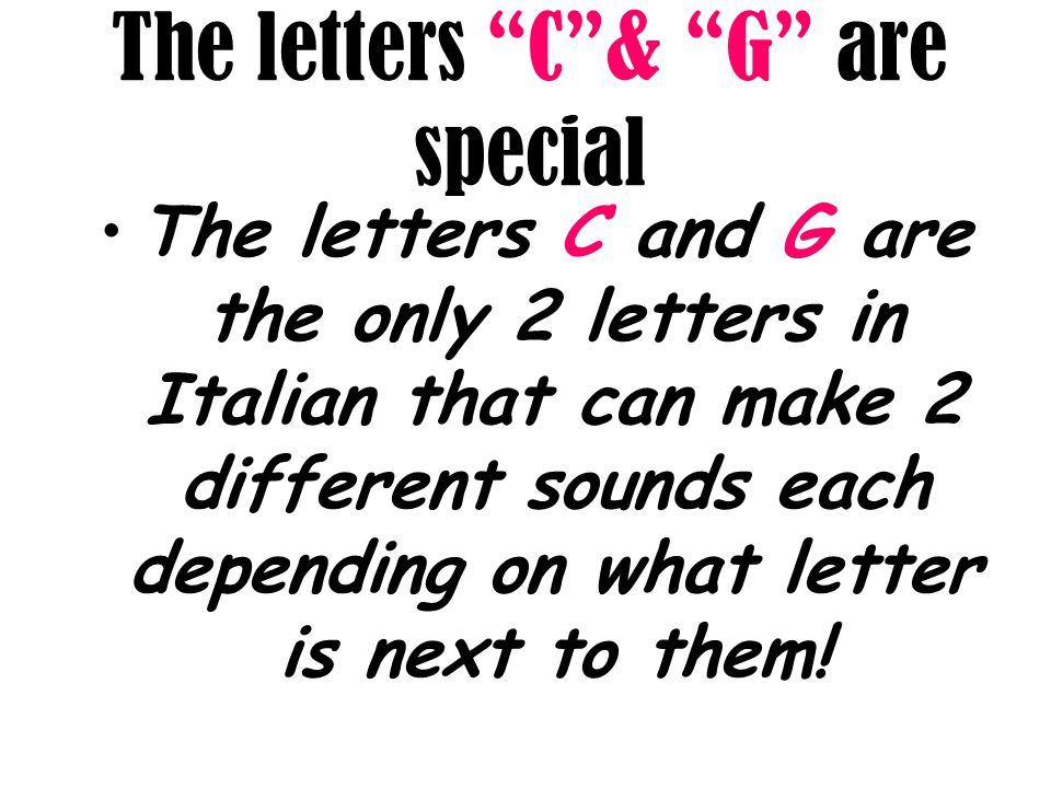 """The letters """"C""""& """"G"""" are special The letters C and G are the only 2 letters in Italian that can make 2 different sounds each depending on what letter"""