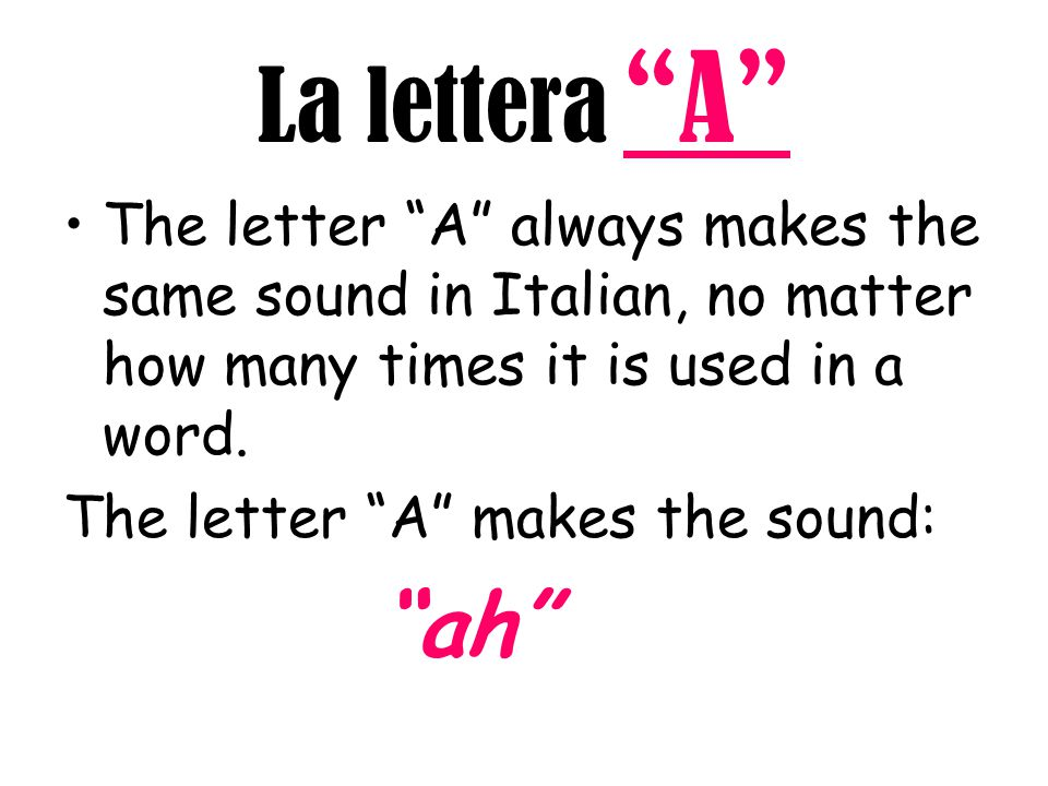 La lettera A The letter A always makes the same sound in Italian, no matter how many times it is used in a word.