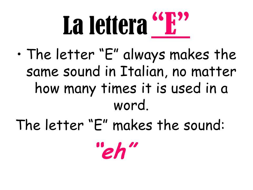 "La lettera ""E"" The letter ""E"" always makes the same sound in Italian, no matter how many times it is used in a word. The letter ""E"" makes the sound: """