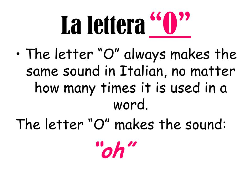 La lettera O The letter O always makes the same sound in Italian, no matter how many times it is used in a word.