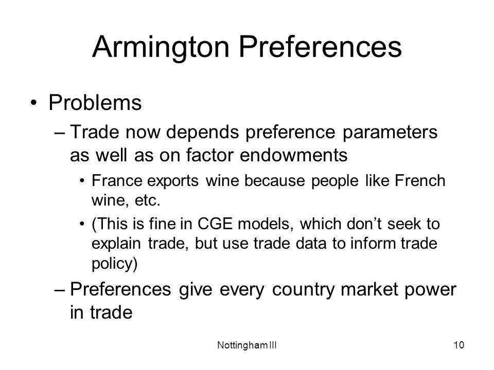 Nottingham III10 Armington Preferences Problems –Trade now depends preference parameters as well as on factor endowments France exports wine because people like French wine, etc.