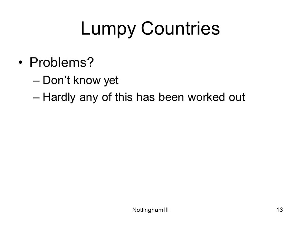 Nottingham III13 Lumpy Countries Problems? –Don't know yet –Hardly any of this has been worked out
