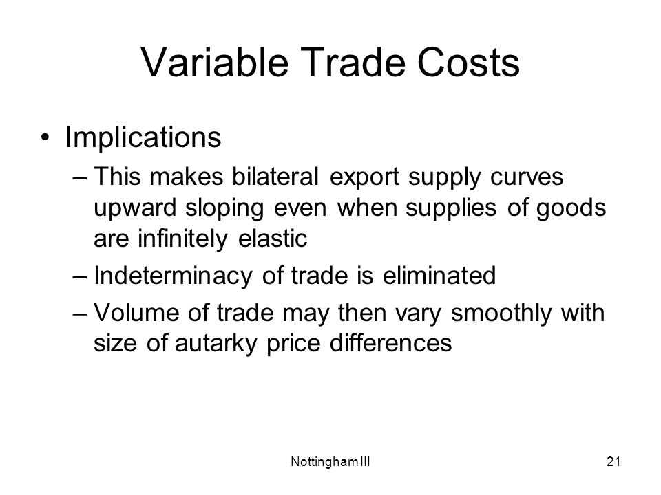 Nottingham III21 Variable Trade Costs Implications –This makes bilateral export supply curves upward sloping even when supplies of goods are infinitely elastic –Indeterminacy of trade is eliminated –Volume of trade may then vary smoothly with size of autarky price differences
