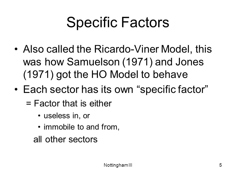 Nottingham III5 Specific Factors Also called the Ricardo-Viner Model, this was how Samuelson (1971) and Jones (1971) got the HO Model to behave Each sector has its own specific factor = Factor that is either useless in, or immobile to and from, all other sectors