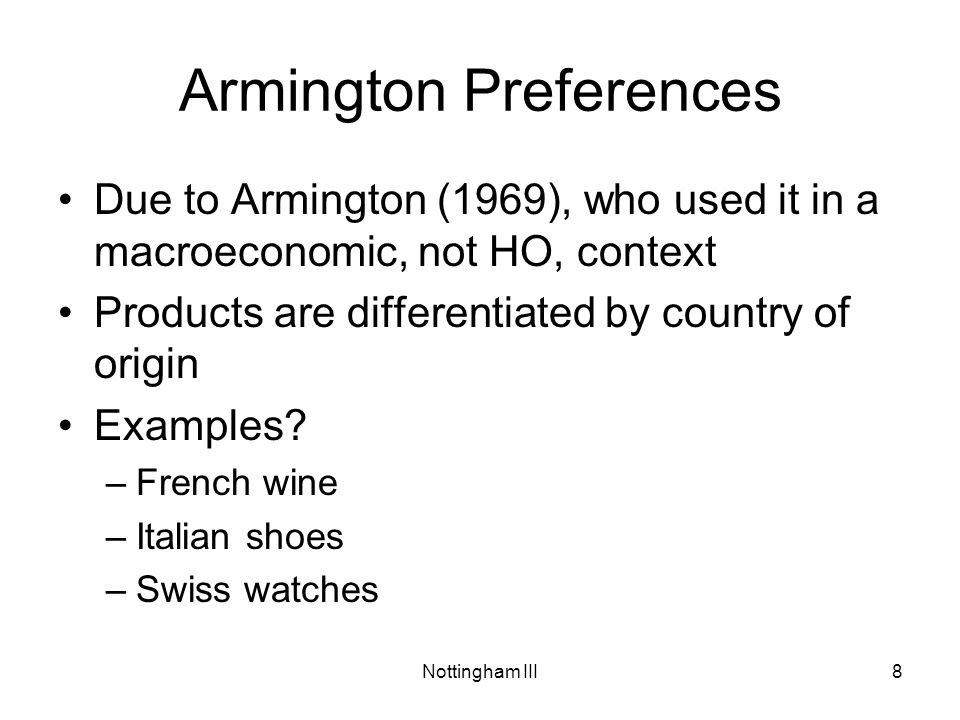 Nottingham III8 Armington Preferences Due to Armington (1969), who used it in a macroeconomic, not HO, context Products are differentiated by country of origin Examples.
