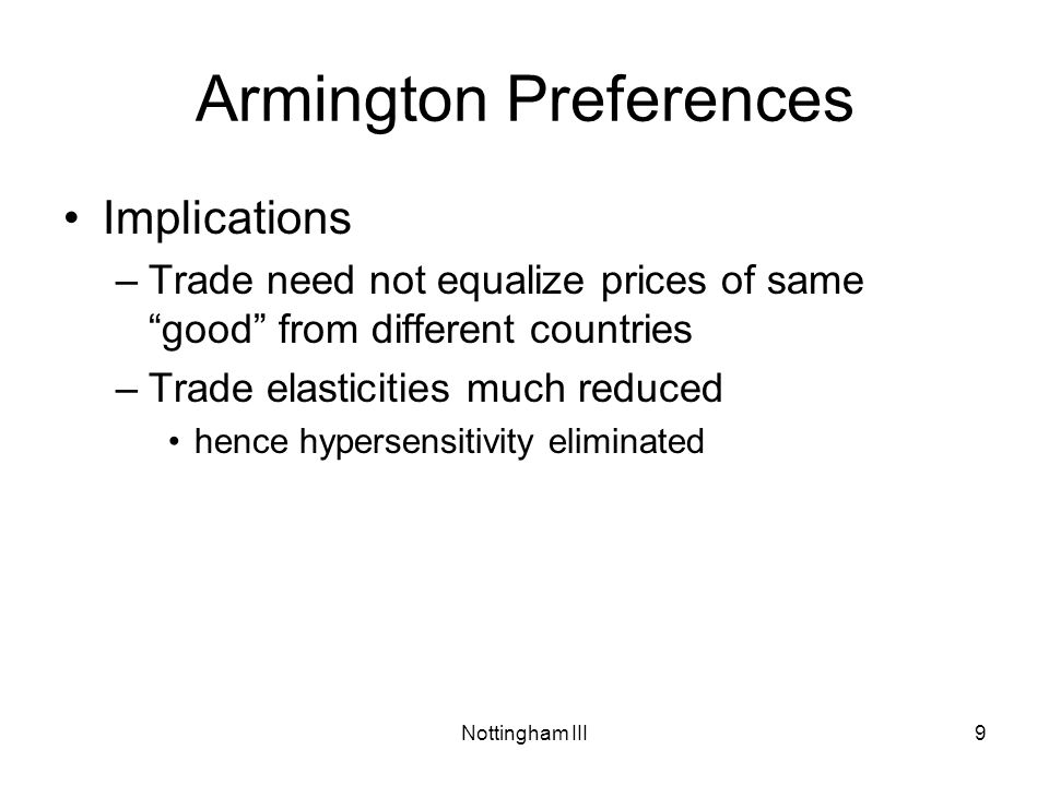 Nottingham III9 Armington Preferences Implications –Trade need not equalize prices of same good from different countries –Trade elasticities much reduced hence hypersensitivity eliminated
