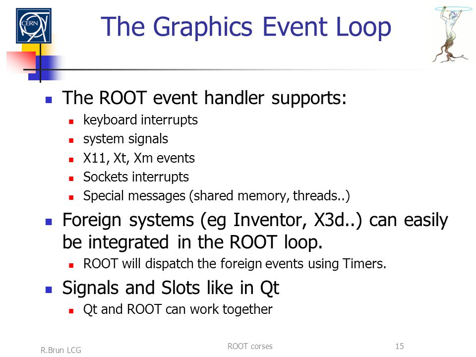 R.Brun LCG ROOT corses15 The Graphics Event Loop The ROOT event handler supports: keyboard interrupts system signals X11, Xt, Xm events Sockets interrupts Special messages (shared memory, threads..) Foreign systems (eg Inventor, X3d..) can easily be integrated in the ROOT loop.