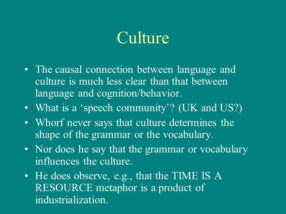 Culture The causal connection between language and culture is much less clear than that between language and cognition/behavior.