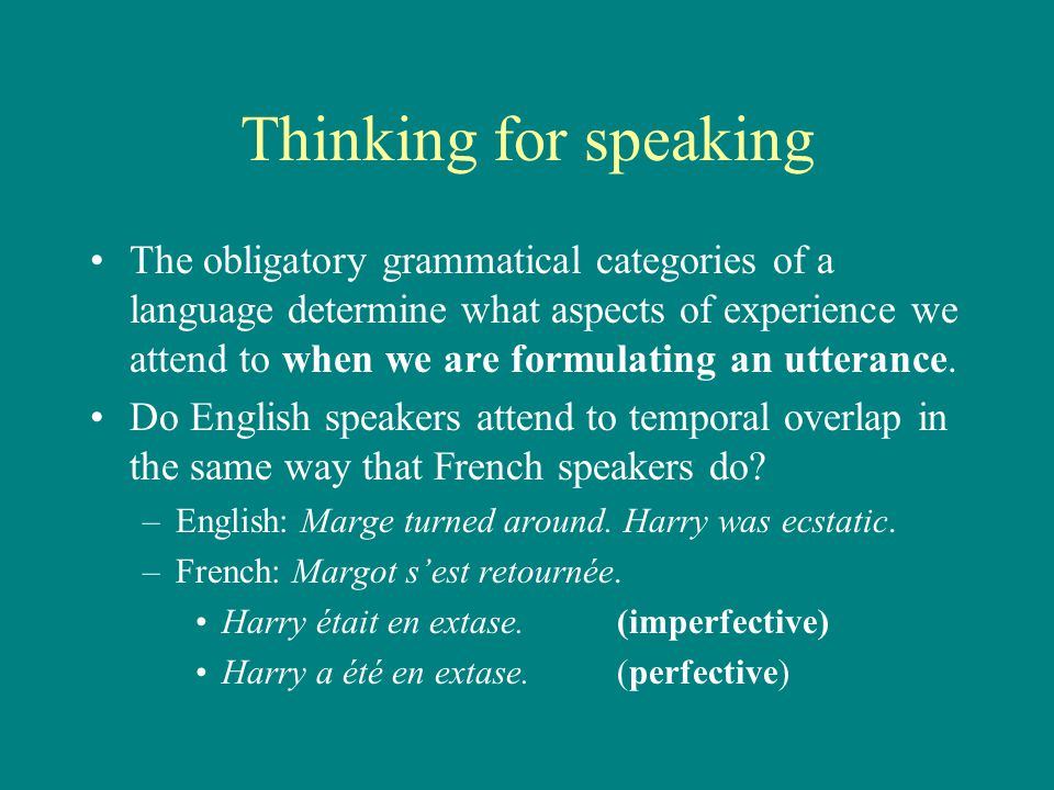 Thinking for speaking The obligatory grammatical categories of a language determine what aspects of experience we attend to when we are formulating an utterance.