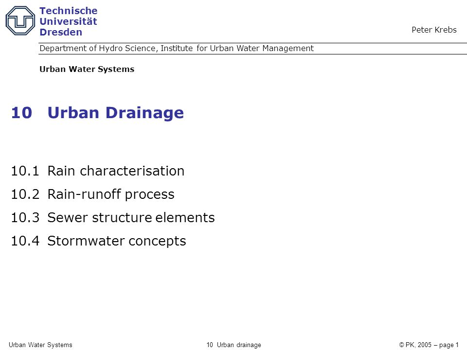 Urban Water Systems10 Urban drainage© PK, 2005 – page 1 10Urban Drainage 10.1 Rain characterisation 10.2 Rain-runoff process 10.3 Sewer structure elements 10.4 Stormwater concepts Technische Universität Dresden Department of Hydro Science, Institute for Urban Water Management Peter Krebs Urban Water Systems