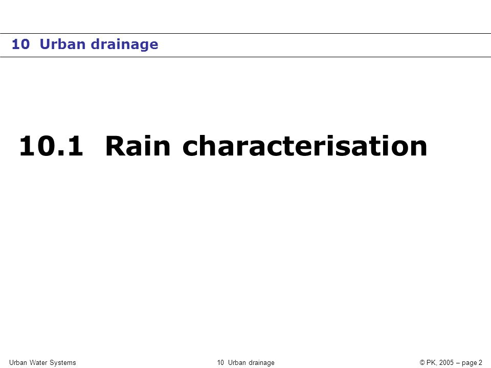 Urban Water Systems10 Urban drainage© PK, 2005 – page 3 Rain-runoff process Rain  Runoff Not predictable Can be analysed statistically Affected by systematic changes Cannot be analysed statistically Models Measurements Dimensioning