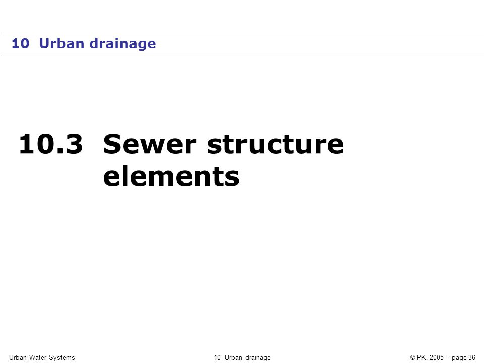 Urban Water Systems10 Urban drainage© PK, 2005 – page 36 10.3 Sewer structure elements 10 Urban drainage
