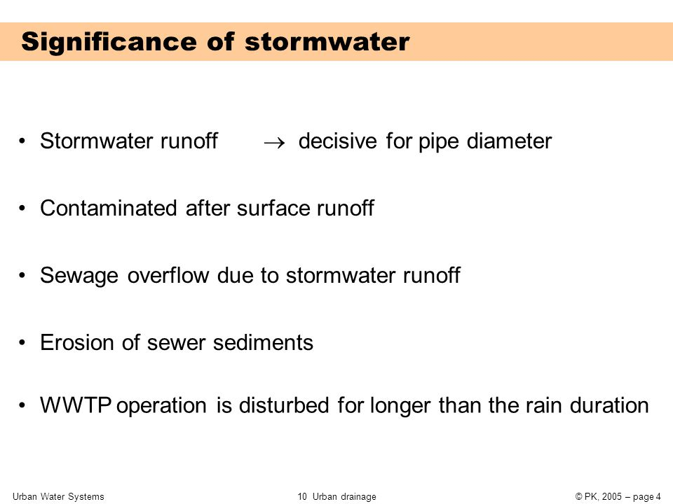 Urban Water Systems10 Urban drainage© PK, 2005 – page 35 Application of rain-runoff models Rationale method Detailed numerical simulationen  Maximum flow rate  Extreme rain event as input  Dimensioning of sewer cross section  Flow as a function of time at every point in the system  Measured rain events as input  Evaluation of functionality of sewer system  Optimisation of operation and control  Estimation of impact to receiving water