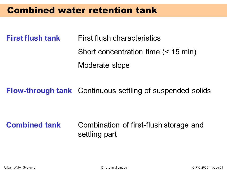 Urban Water Systems10 Urban drainage© PK, 2005 – page 51 Combined water retention tank First flush tank Flow-through tank Combined tank First flush characteristics Short concentration time (< 15 min) Moderate slope Continuous settling of suspended solids Combination of first-flush storage and settling part