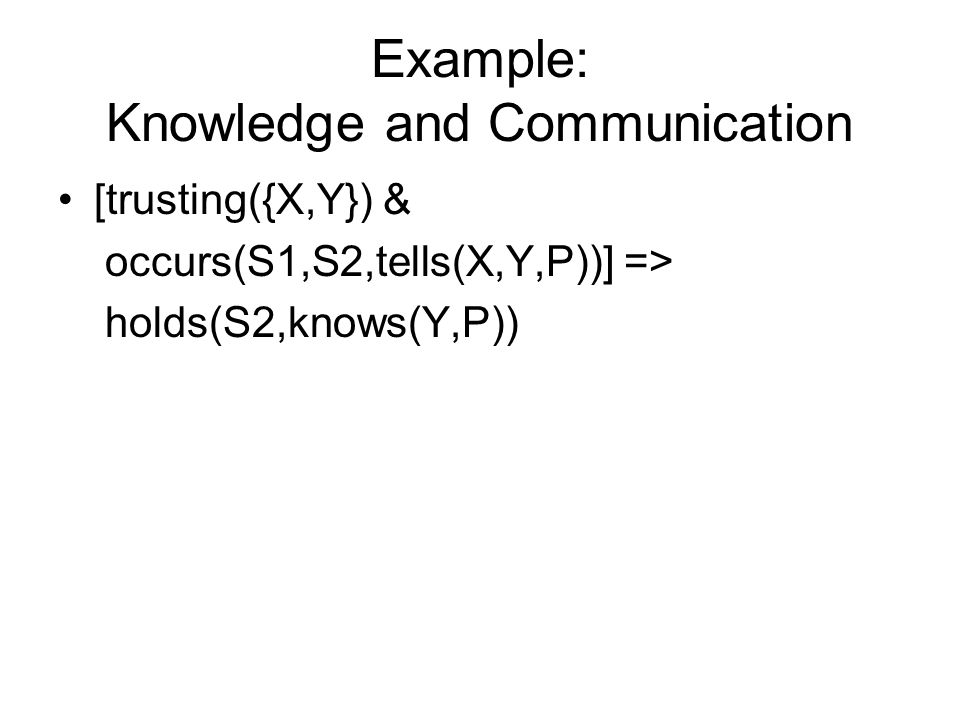 Example: Knowledge and Communication [trusting({X,Y}) & occurs(S1,S2,tells(X,Y,P))] => holds(S2,knows(Y,P))