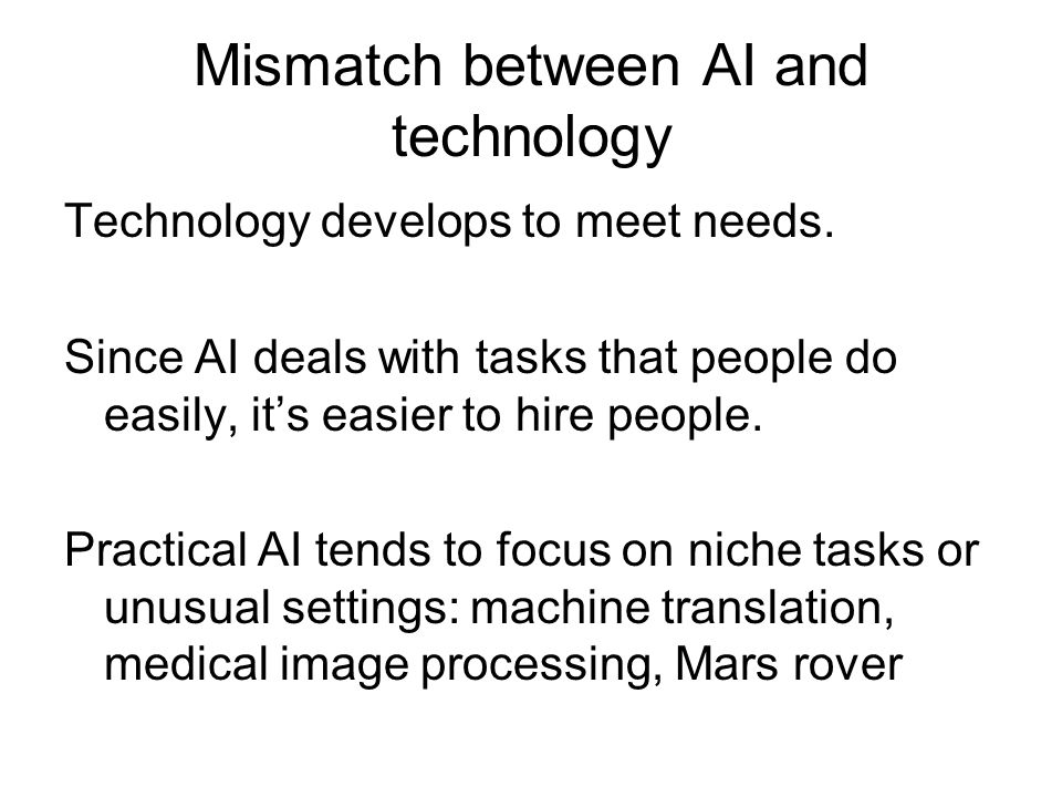 Mismatch between AI and technology Technology develops to meet needs. Since AI deals with tasks that people do easily, it's easier to hire people. Pra