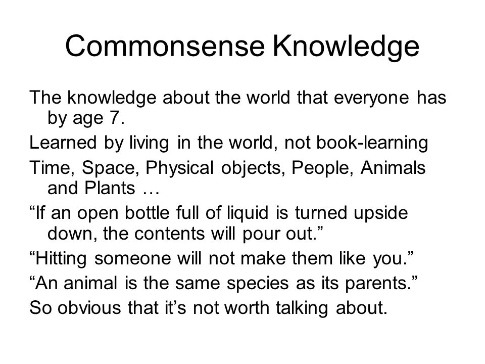 Commonsense Knowledge The knowledge about the world that everyone has by age 7.