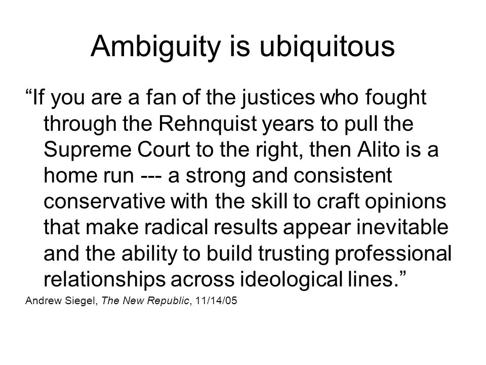 Ambiguity is ubiquitous If you are a fan of the justices who fought through the Rehnquist years to pull the Supreme Court to the right, then Alito is a home run --- a strong and consistent conservative with the skill to craft opinions that make radical results appear inevitable and the ability to build trusting professional relationships across ideological lines.