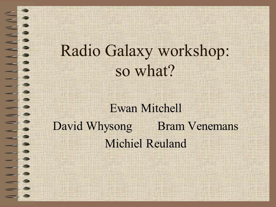 Radio Galaxy workshop: so what Ewan Mitchell David Whysong Bram Venemans Michiel Reuland