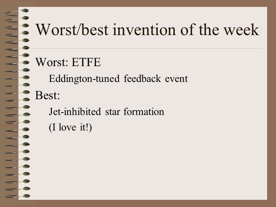 Worst/best invention of the week Worst: ETFE Eddington-tuned feedback event Best: Jet-inhibited star formation (I love it!)