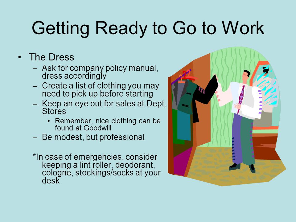 Getting Ready to Go to Work The Dress –Ask for company policy manual, dress accordingly –Create a list of clothing you may need to pick up before star