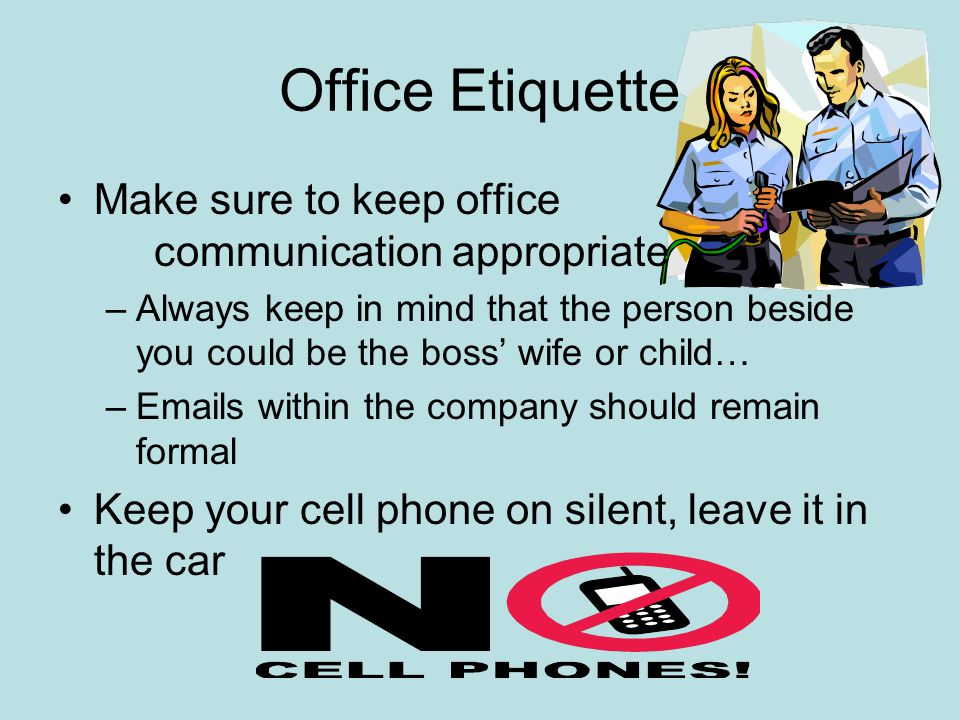 Office Etiquette Make sure to keep office communication appropriate –Always keep in mind that the person beside you could be the boss' wife or child…