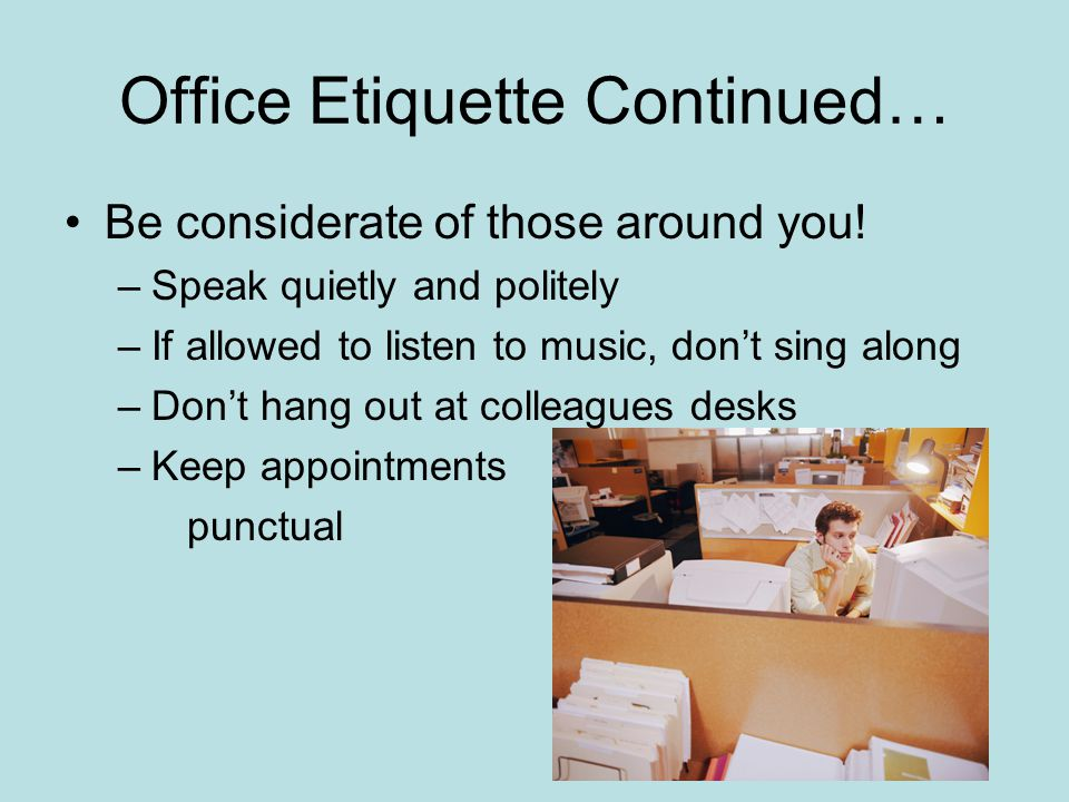 Office Etiquette Continued… Be considerate of those around you! –Speak quietly and politely –If allowed to listen to music, don't sing along –Don't ha