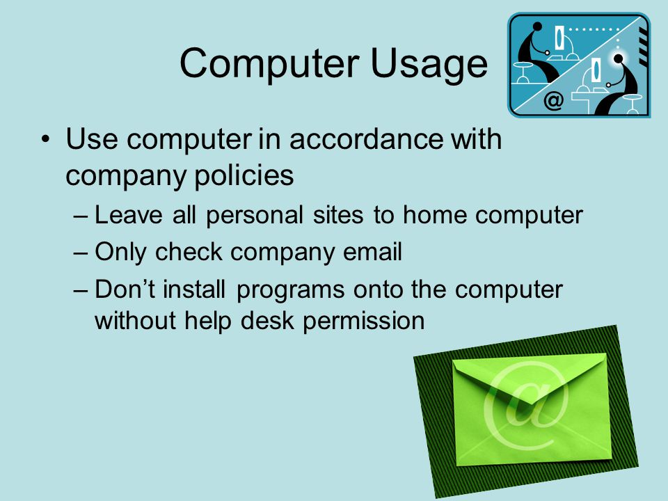 Computer Usage Use computer in accordance with company policies –Leave all personal sites to home computer –Only check company email –Don't install pr