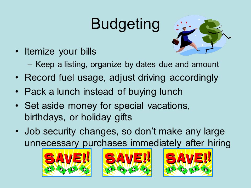 Budgeting Itemize your bills –Keep a listing, organize by dates due and amount Record fuel usage, adjust driving accordingly Pack a lunch instead of buying lunch Set aside money for special vacations, birthdays, or holiday gifts Job security changes, so don't make any large unnecessary purchases immediately after hiring