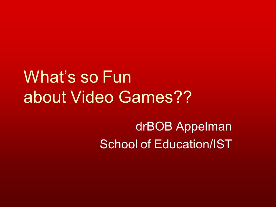 What's so Fun about Video Games?? drBOB Appelman School of Education/IST