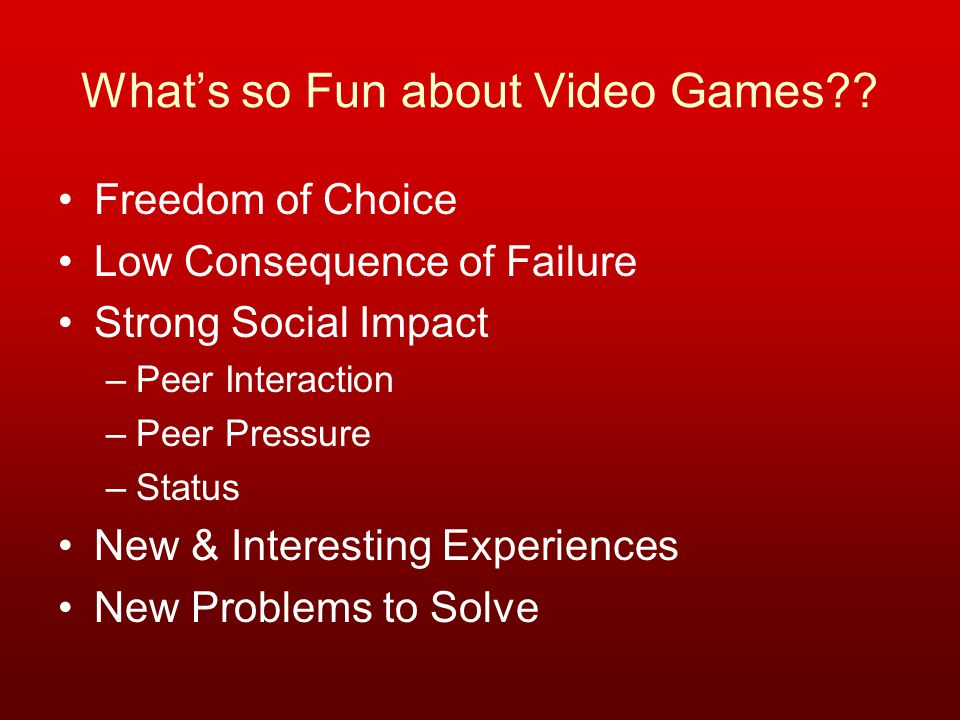 What's so Fun about Video Games?? Freedom of Choice Low Consequence of Failure Strong Social Impact –Peer Interaction –Peer Pressure –Status New & Int