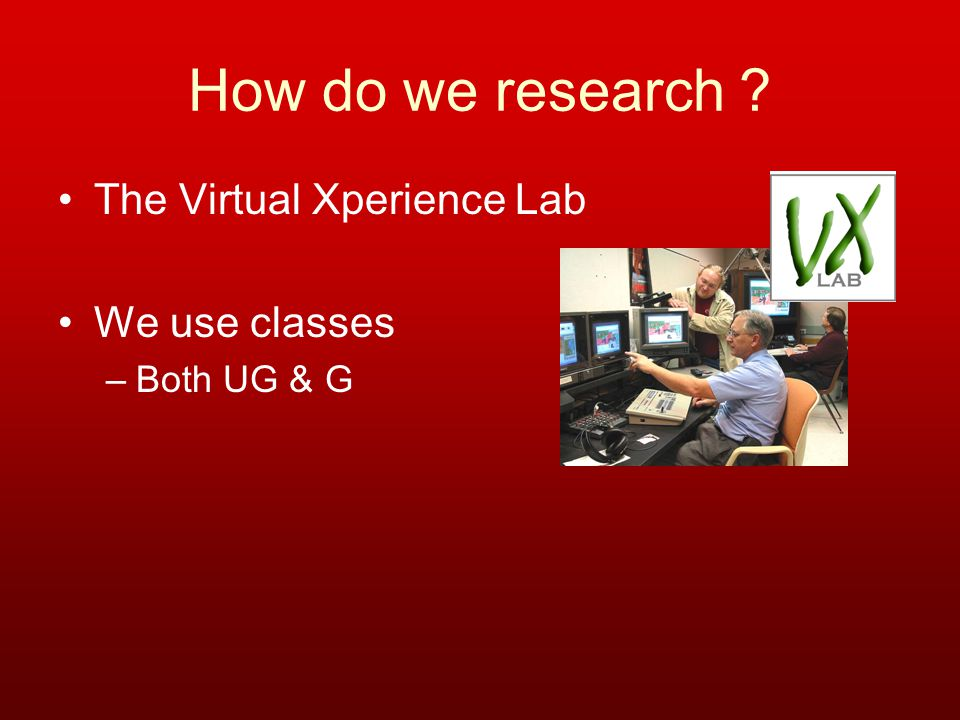 How do we research ? The Virtual Xperience Lab We use classes –Both UG & G