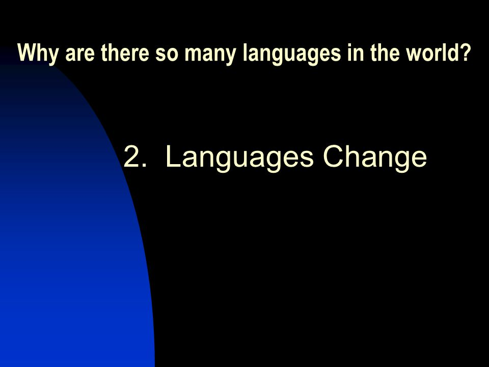 Why are there so many languages in the world 2. Languages Change