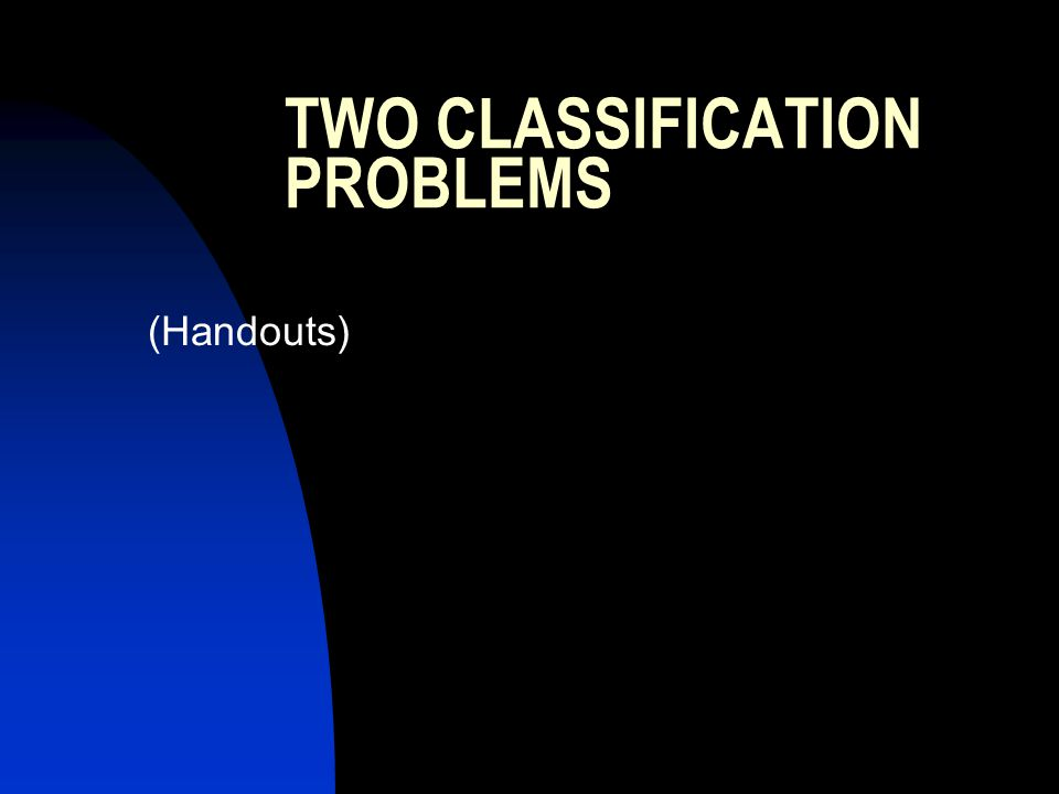 TWO CLASSIFICATION PROBLEMS (Handouts)