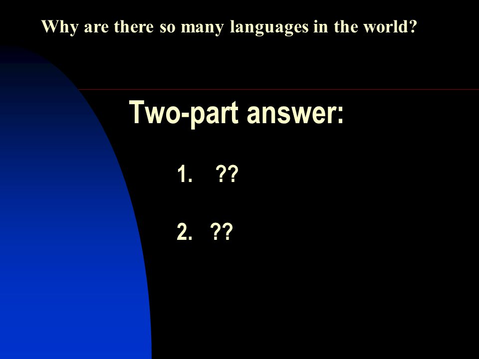 Two-part answer: 1. 2. Why are there so many languages in the world