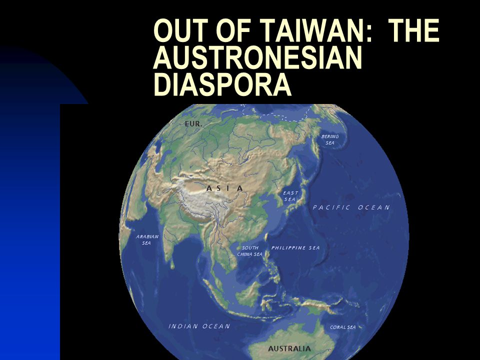 OUT OF TAIWAN: THE AUSTRONESIAN DIASPORA