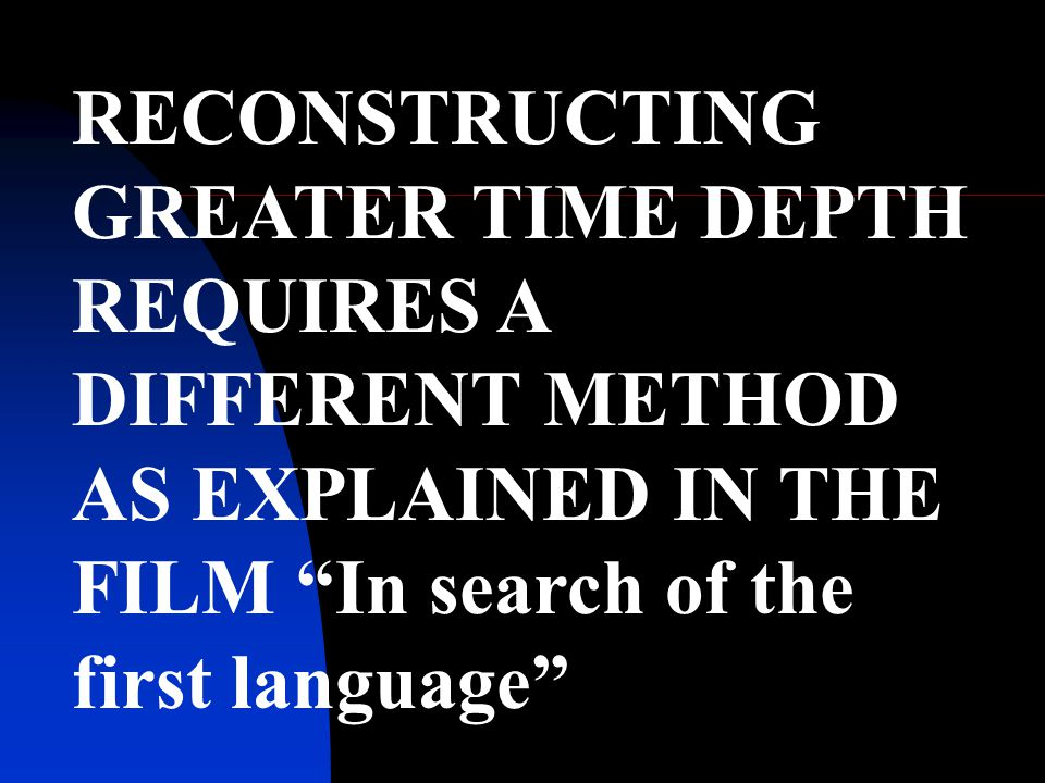 RECONSTRUCTING GREATER TIME DEPTH REQUIRES A DIFFERENT METHOD AS EXPLAINED IN THE FILM In search of the first language