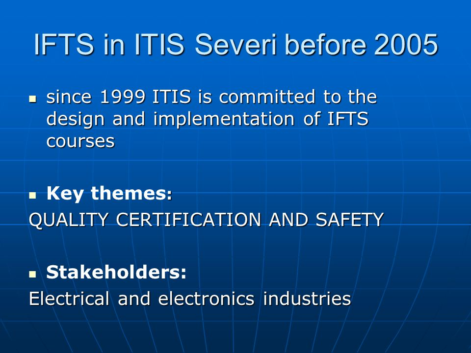 IFTS in ITIS Severi before 2005 since 1999 ITIS is committed to the design and implementation of IFTS courses since 1999 ITIS is committed to the design and implementation of IFTS courses : Key themes : QUALITY CERTIFICATION AND SAFETY Stakeholders: Electrical and electronics industries