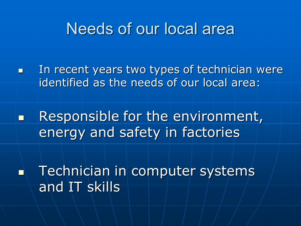 Needs of our local area In recent years two types of technician were identified as the needs of our local area: In recent years two types of technician were identified as the needs of our local area: Responsible for the environment, energy and safety in factories Responsible for the environment, energy and safety in factories Technician in computer systems and IT skills Technician in computer systems and IT skills