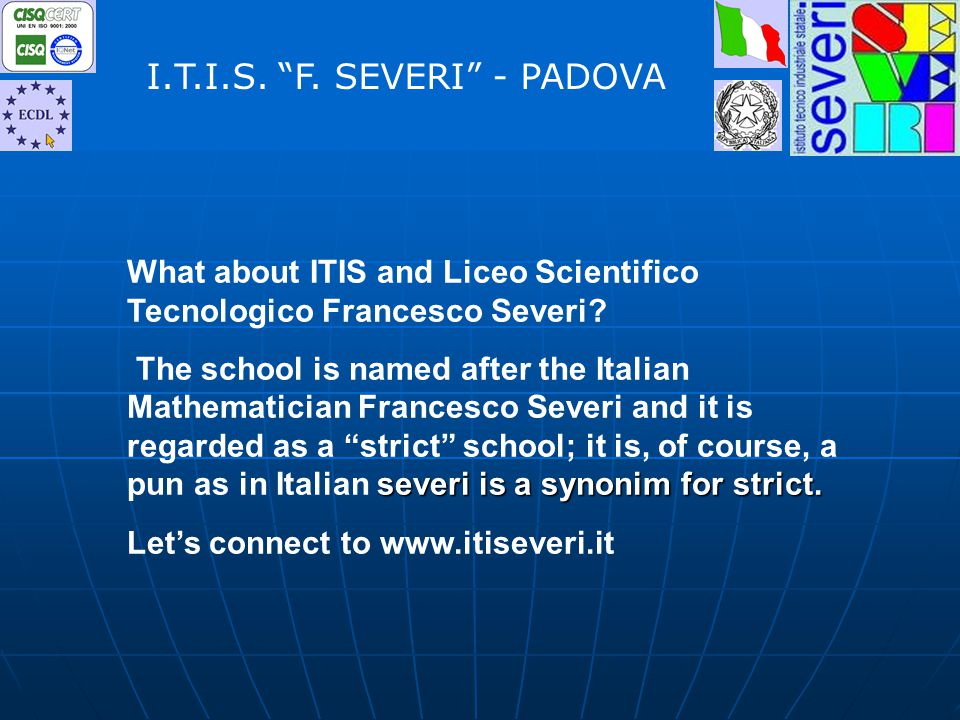 What about ITIS and Liceo Scientifico Tecnologico Francesco Severi? severi is a synonim for strict. The school is named after the Italian Mathematicia