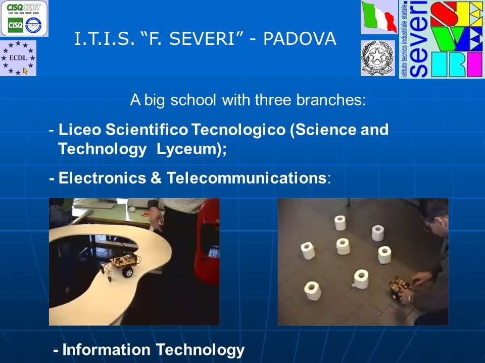 A big school with three branches: - Liceo Scientifico Tecnologico (Science and Technology Lyceum); - Electronics & Telecommunications: I.T.I.S.