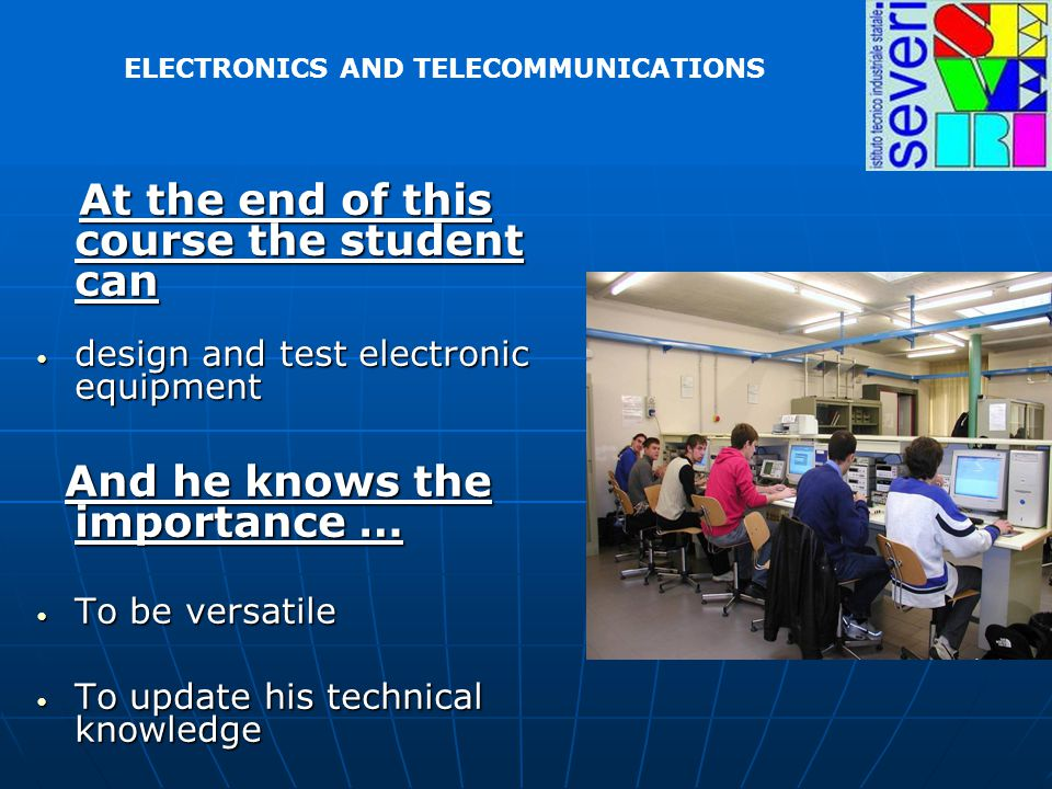 At the end of this course the student can At the end of this course the student can design and test electronic equipment design and test electronic equipment And he knows the importance … And he knows the importance … To be versatile To be versatile To update his technical knowledge To update his technical knowledge ELECTRONICS AND TELECOMMUNICATIONS