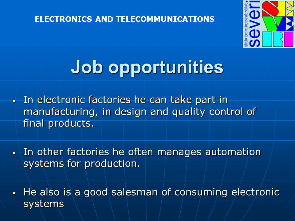 In electronic factories he can take part in manufacturing, in design and quality control of final products. In electronic factories he can take part i