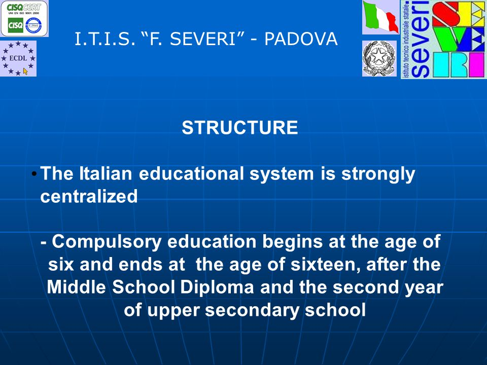 STRUCTURE The Italian educational system is strongly centralized - Compulsory education begins at the age of six and ends at the age of sixteen, after the Middle School Diploma and the second year of upper secondary school I.T.I.S.