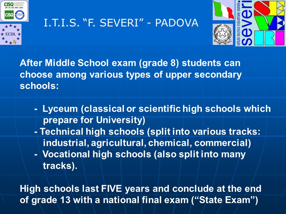 After Middle School exam (grade 8) students can choose among various types of upper secondary schools: - Lyceum (classical or scientific high schools which prepare for University) - Technical high schools (split into various tracks: industrial, agricultural, chemical, commercial) - Vocational high schools (also split into many tracks).