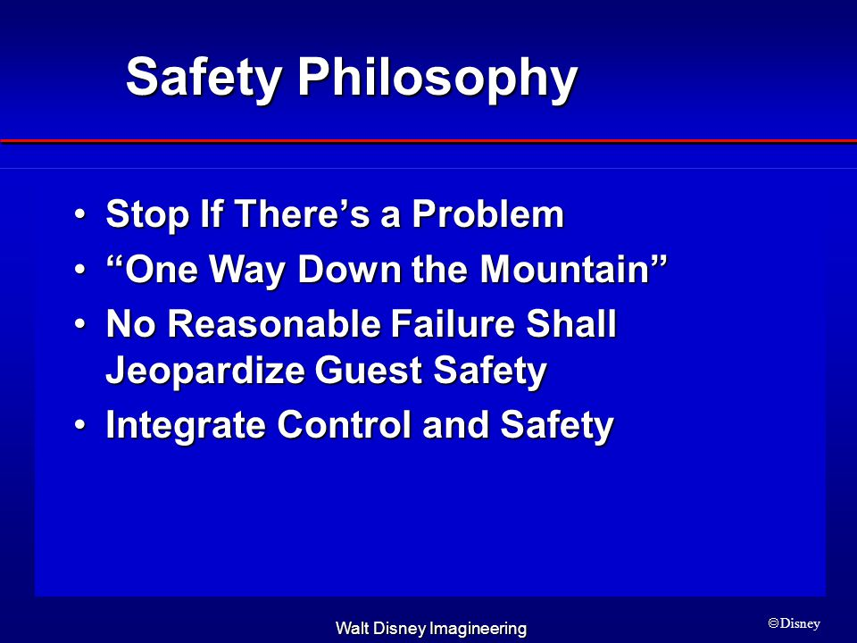 Walt Disney Imagineering  Disney Safety Philosophy Stop If There's a ProblemStop If There's a Problem One Way Down the Mountain One Way Down the Mountain No Reasonable Failure Shall Jeopardize Guest SafetyNo Reasonable Failure Shall Jeopardize Guest Safety Integrate Control and SafetyIntegrate Control and Safety