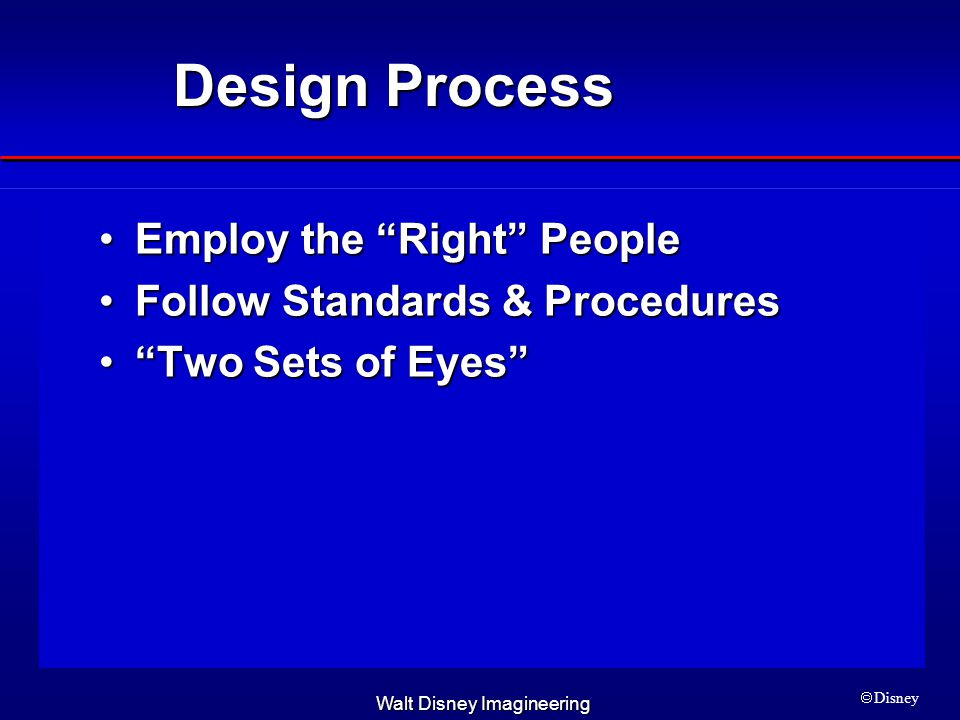 Walt Disney Imagineering  Disney Design Process Employ the Right PeopleEmploy the Right People Follow Standards & ProceduresFollow Standards & Procedures Two Sets of Eyes Two Sets of Eyes