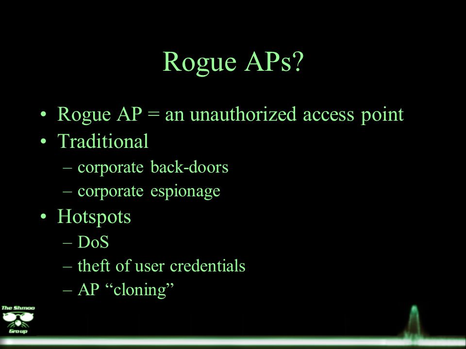 Rogue APs? Rogue AP = an unauthorized access point Traditional –corporate back-doors –corporate espionage Hotspots –DoS –theft of user credentials –AP