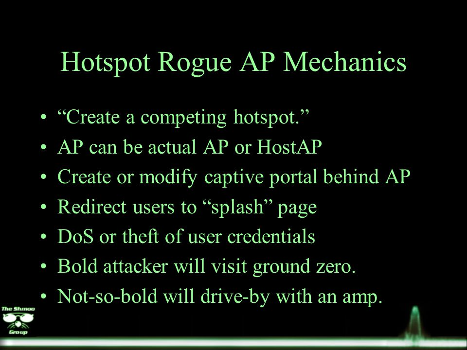 Hotspot Rogue AP Mechanics Create a competing hotspot. AP can be actual AP or HostAP Create or modify captive portal behind AP Redirect users to splash page DoS or theft of user credentials Bold attacker will visit ground zero.